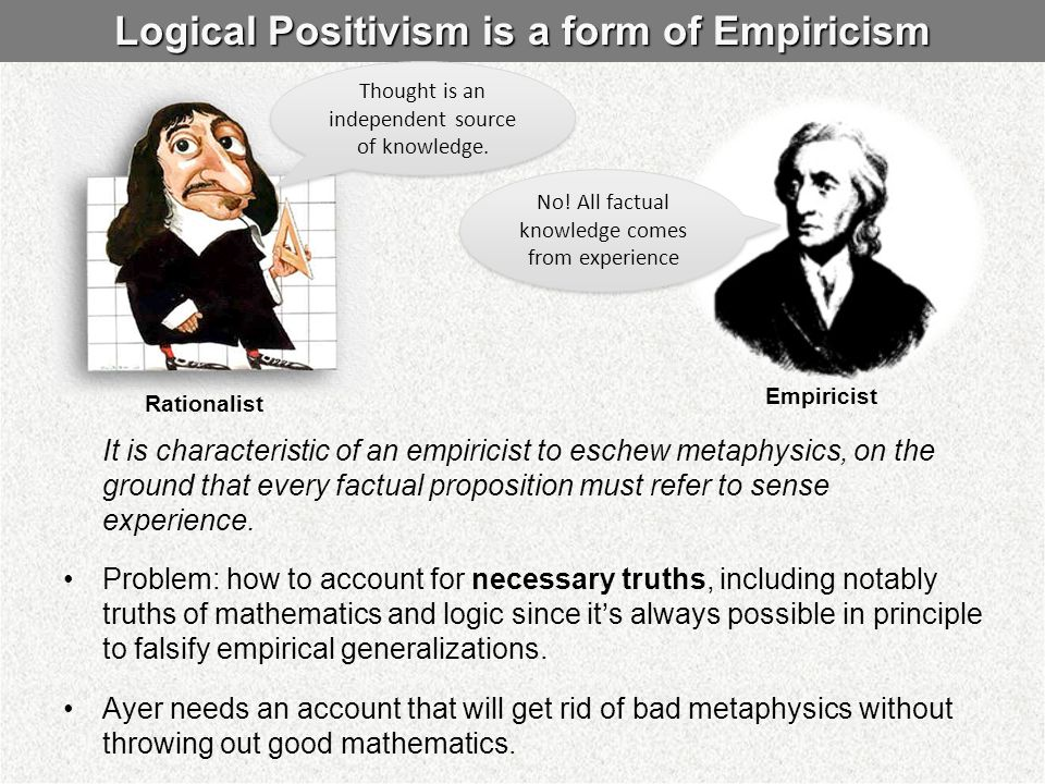 Logical Positivism is a form of Empiricism It is characteristic of an empiricist to eschew metaphysics, on the ground that every factual proposition m