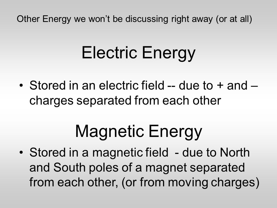 Electric Energy Stored in an electric field -- due to + and – charges separated from each other Magnetic Energy Stored in a magnetic field - due to North and South poles of a magnet separated from each other, (or from moving charges) Other Energy we won't be discussing right away (or at all)