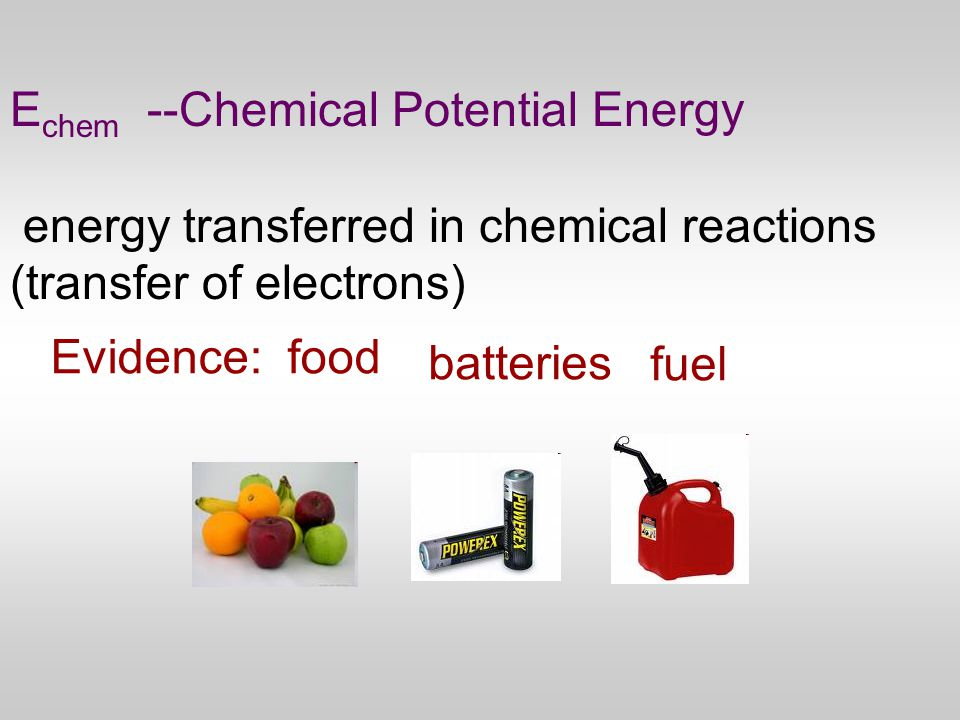 E chem --Chemical Potential Energy energy transferred in chemical reactions (transfer of electrons) Evidence: food fuel batteries