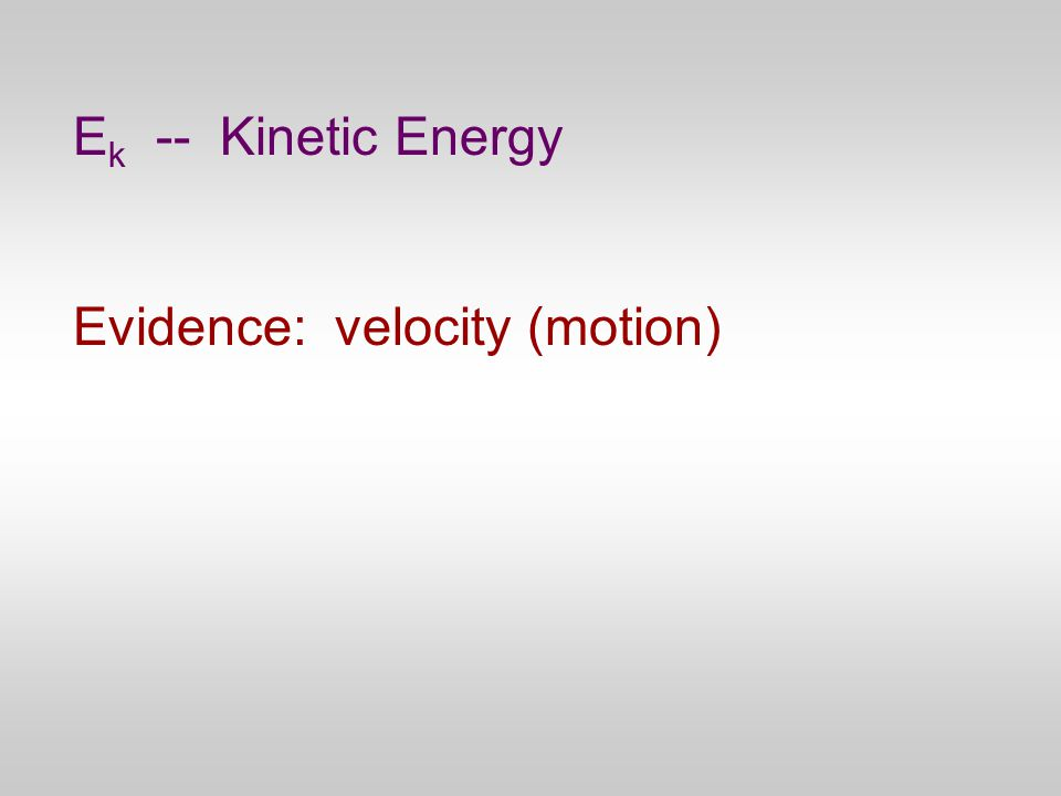 E k -- Kinetic Energy Evidence: velocity (motion)