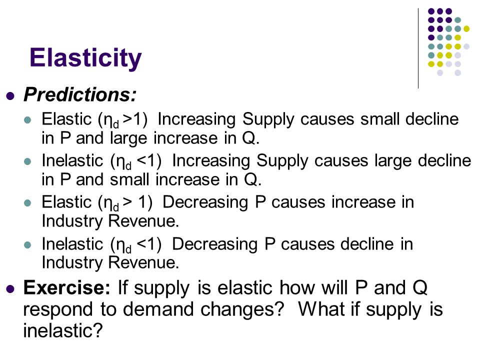 Elasticity Predictions: Elastic (η d >1) Increasing Supply causes small decline in P and large increase in Q.