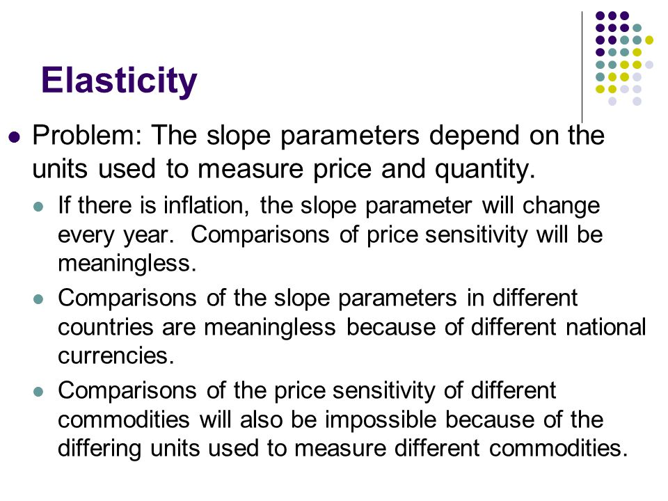 Elasticity Problem: The slope parameters depend on the units used to measure price and quantity. If there is inflation, the slope parameter will chang