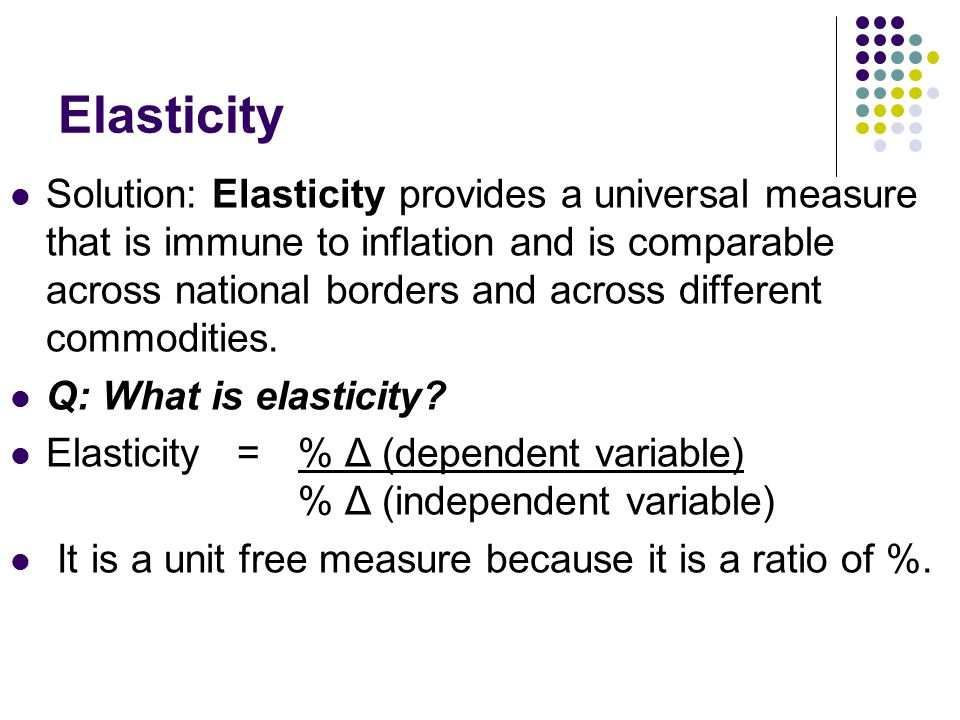 Elasticity Solution: Elasticity provides a universal measure that is immune to inflation and is comparable across national borders and across different commodities.