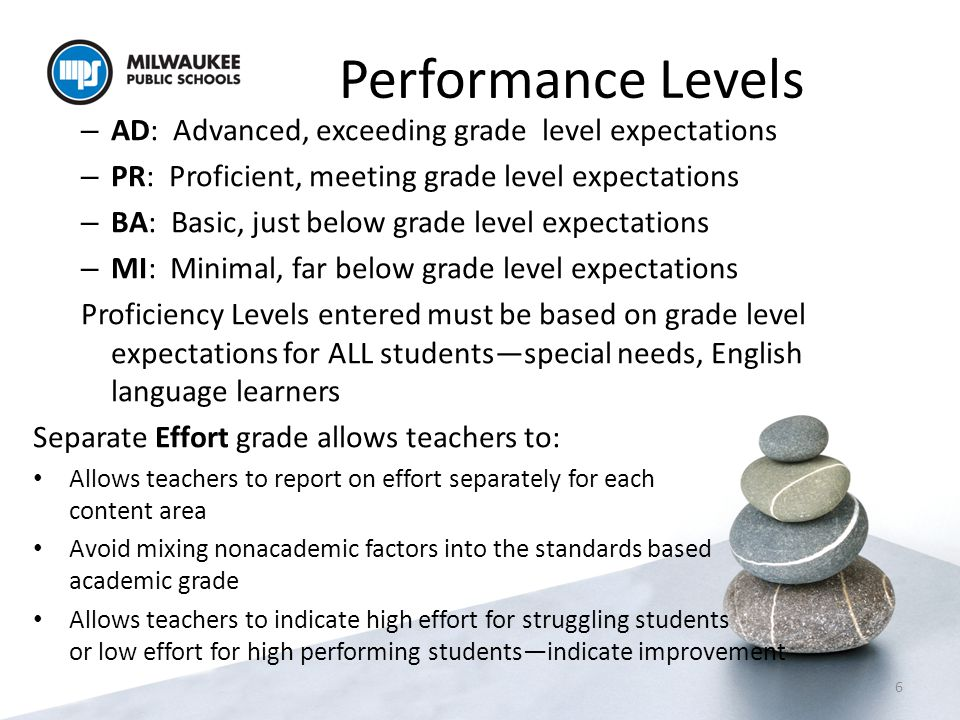 Performance Levels – AD: Advanced, exceeding grade level expectations – PR: Proficient, meeting grade level expectations – BA: Basic, just below grade level expectations – MI: Minimal, far below grade level expectations Proficiency Levels entered must be based on grade level expectations for ALL students—special needs, English language learners Separate Effort grade allows teachers to: Allows teachers to report on effort separately for each content area Avoid mixing nonacademic factors into the standards based academic grade Allows teachers to indicate high effort for struggling students or low effort for high performing students—indicate improvement 6
