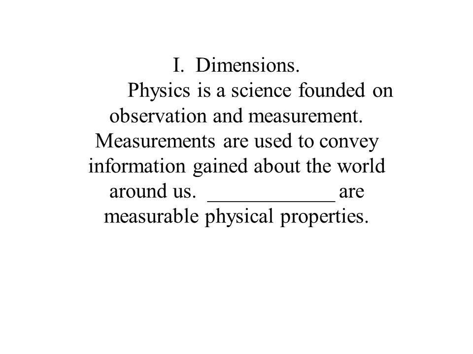 I.Dimensions. Physics is a science founded on observation and measurement.