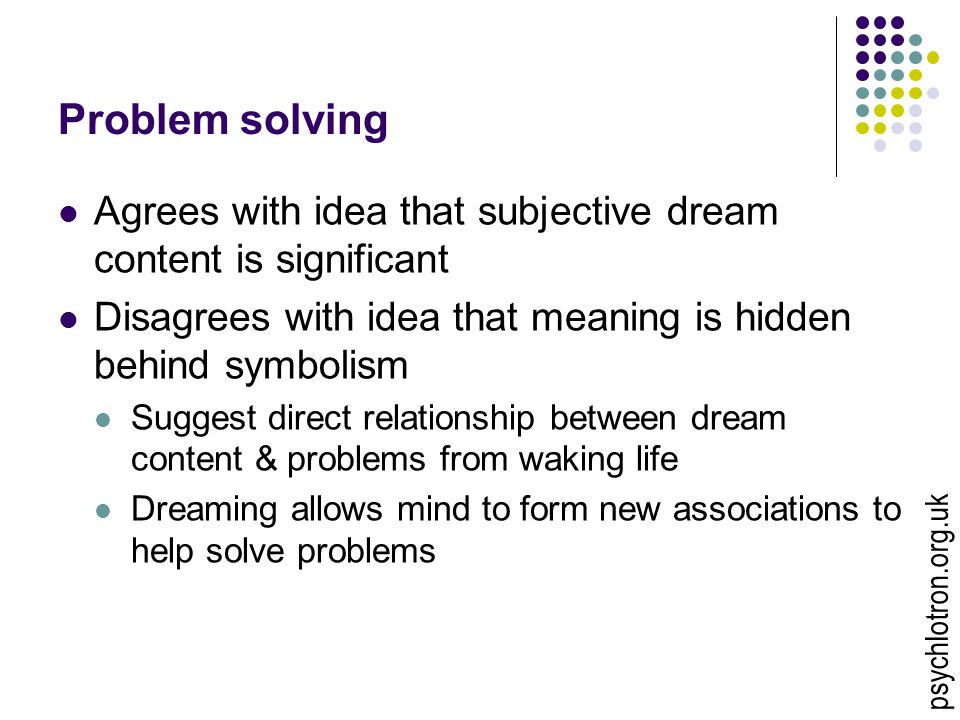 Problem solving Agrees with idea that subjective dream content is significant Disagrees with idea that meaning is hidden behind symbolism Suggest dire
