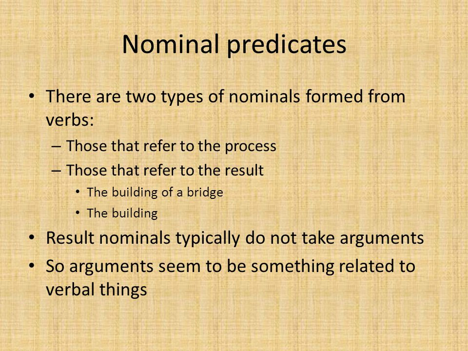 Nominal predicates There are two types of nominals formed from verbs: – Those that refer to the process – Those that refer to the result The building
