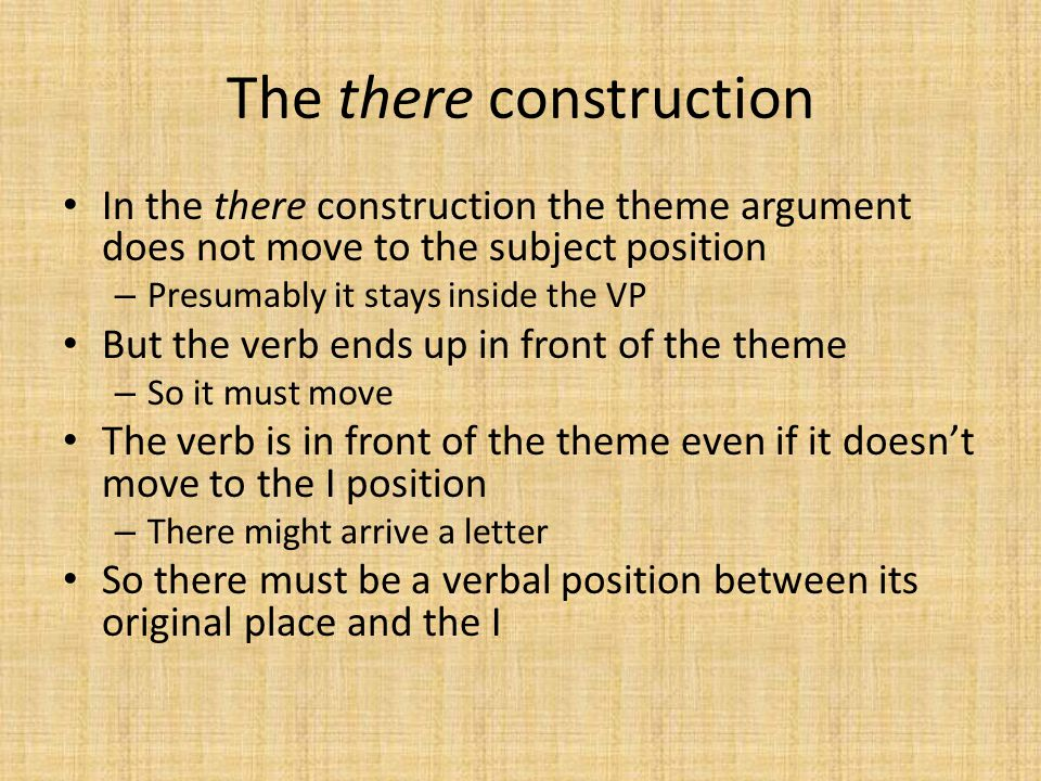 The there construction In the there construction the theme argument does not move to the subject position – Presumably it stays inside the VP But the