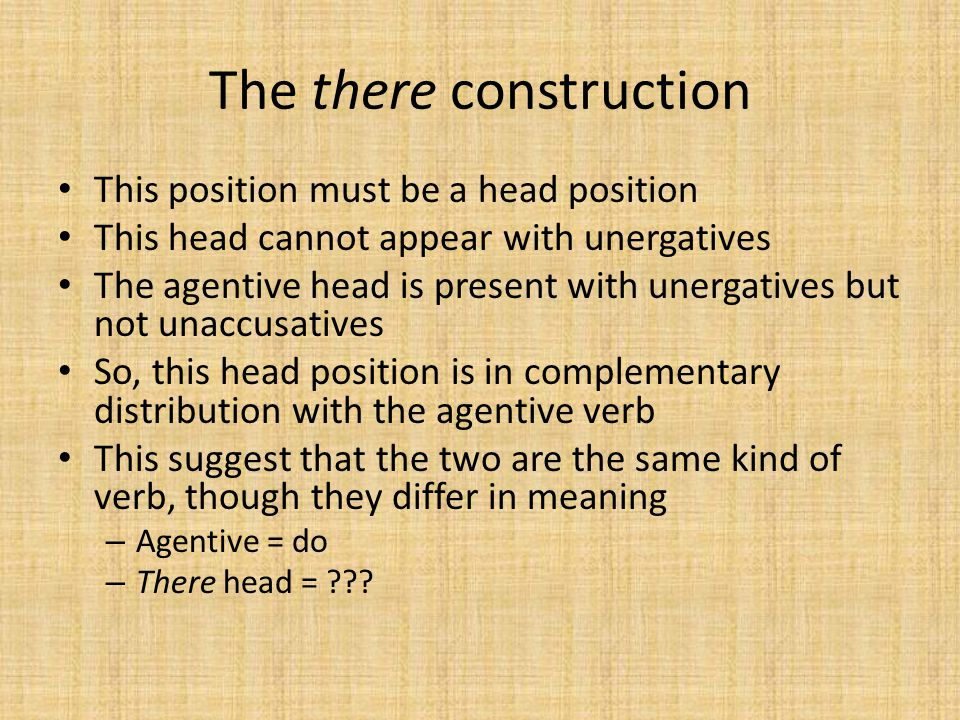 This position must be a head position This head cannot appear with unergatives The agentive head is present with unergatives but not unaccusatives So,