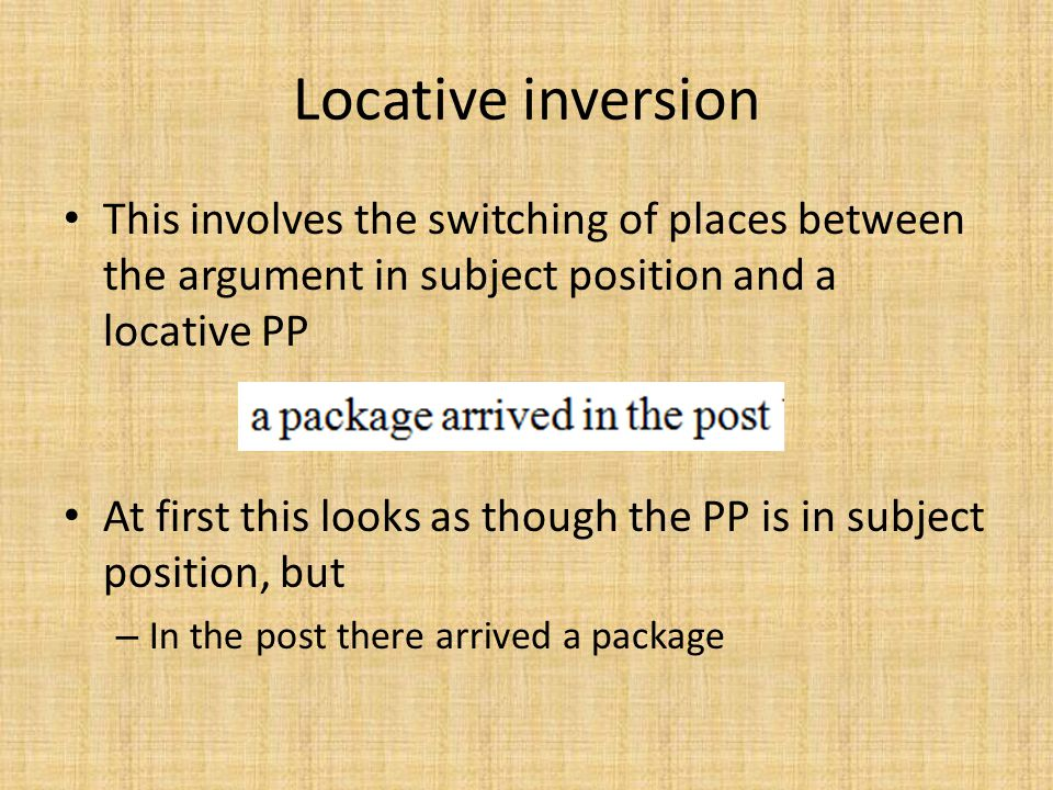 Locative inversion This involves the switching of places between the argument in subject position and a locative PP At first this looks as though the