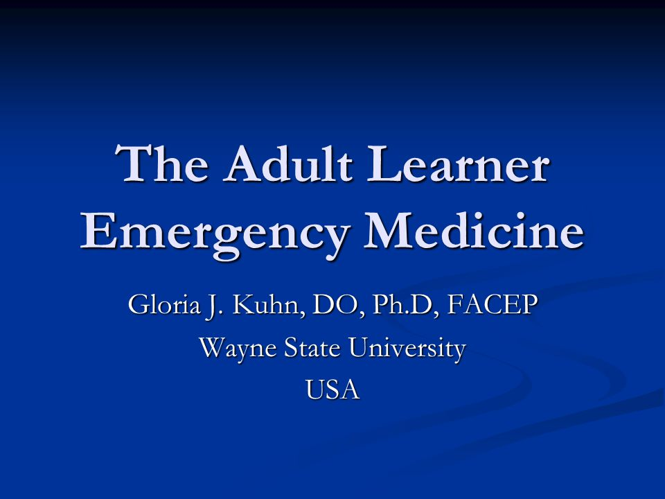 The Adult Learner Emergency Medicine Gloria J. Kuhn, DO, Ph.D, FACEP Wayne State University USA