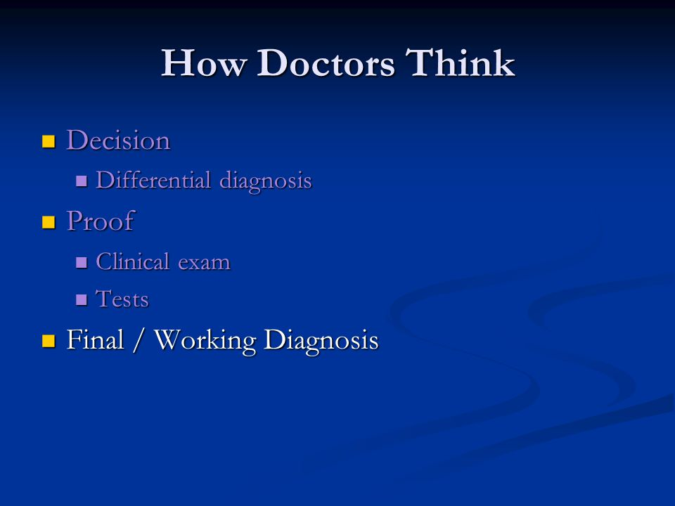 How Doctors Think Decision Decision Differential diagnosis Differential diagnosis Proof Proof Clinical exam Clinical exam Tests Tests Final / Working Diagnosis Final / Working Diagnosis