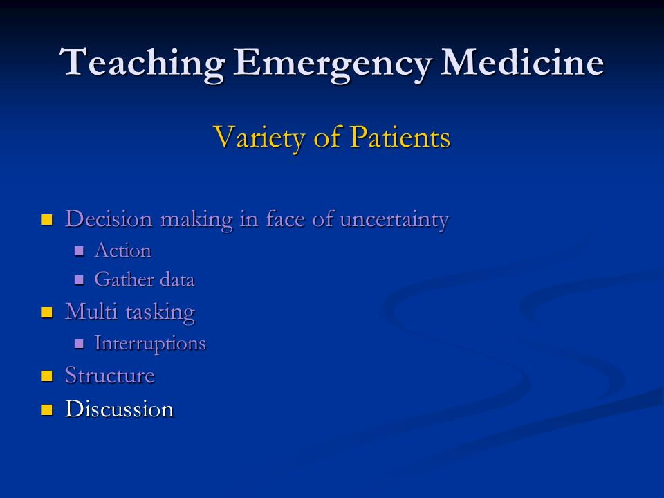 Teaching Emergency Medicine Variety of Patients Decision making in face of uncertainty Decision making in face of uncertainty Action Action Gather data Gather data Multi tasking Multi tasking Interruptions Interruptions Structure Structure Discussion Discussion