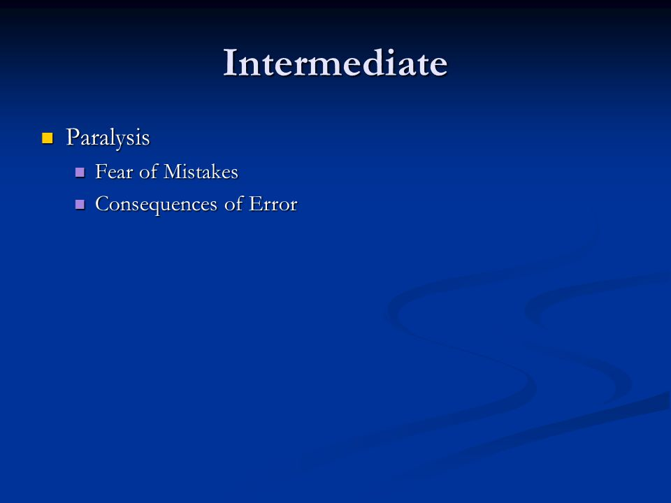 Intermediate Paralysis Paralysis Fear of Mistakes Fear of Mistakes Consequences of Error Consequences of Error