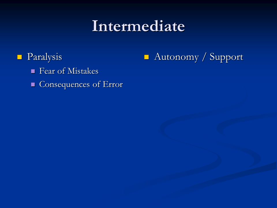 Intermediate Paralysis Paralysis Fear of Mistakes Fear of Mistakes Consequences of Error Consequences of Error Autonomy / Support