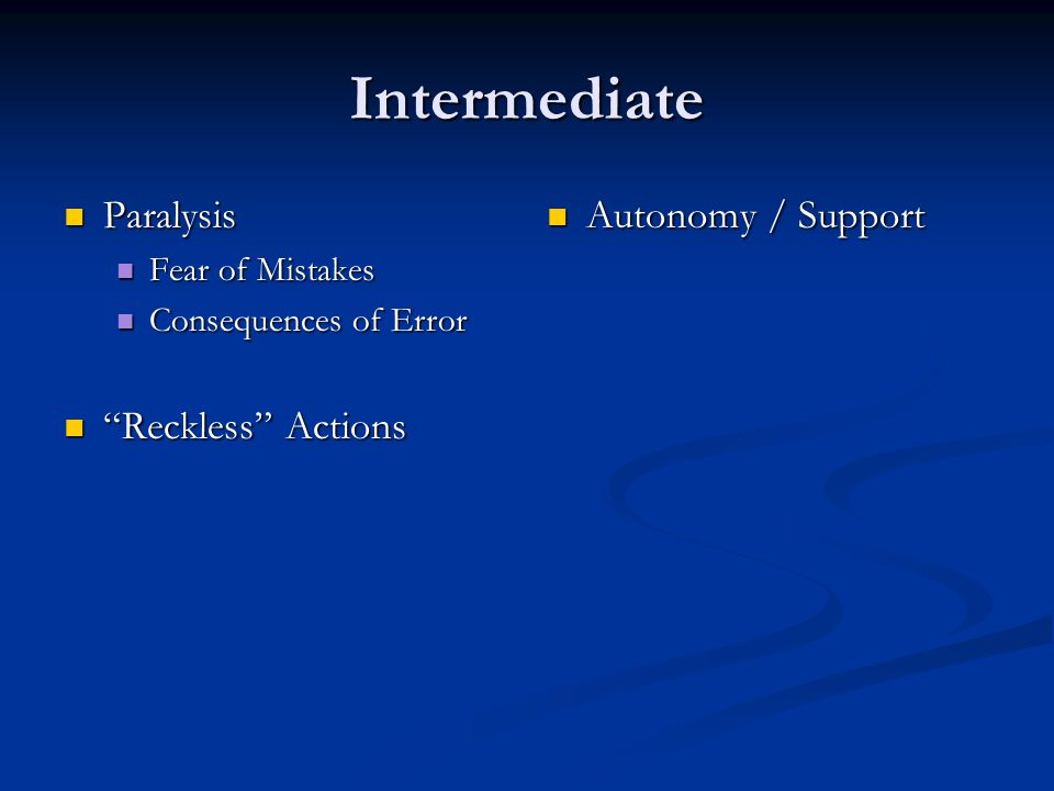Intermediate Paralysis Paralysis Fear of Mistakes Fear of Mistakes Consequences of Error Consequences of Error Reckless Actions Reckless Actions Autonomy / Support