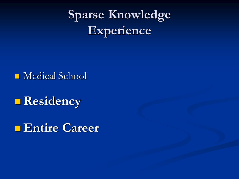 Sparse Knowledge Experience Medical School Medical School Residency Residency Entire Career Entire Career
