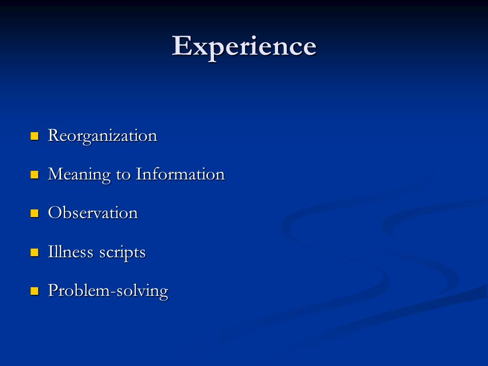 Experience Reorganization Reorganization Meaning to Information Meaning to Information Observation Observation Illness scripts Illness scripts Problem-solving Problem-solving