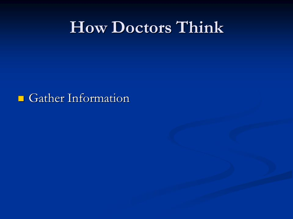 How Doctors Think Thinking Hypothetico-deductive reasoning Hypothetico-deductive reasoning Pattern matching (illness script) Pattern matching (illness script) Combination Combination