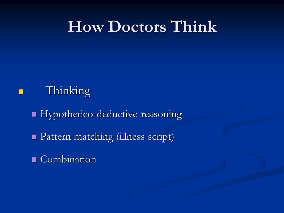 How Doctors Think Gather Information Gather Information Thinking Thinking Hypothetico-deductive reasoning Hypothetico-deductive reasoning Pattern matching Pattern matching Combination Combination Form hypothesis Form hypothesis Differential Diagnosis Differential Diagnosis