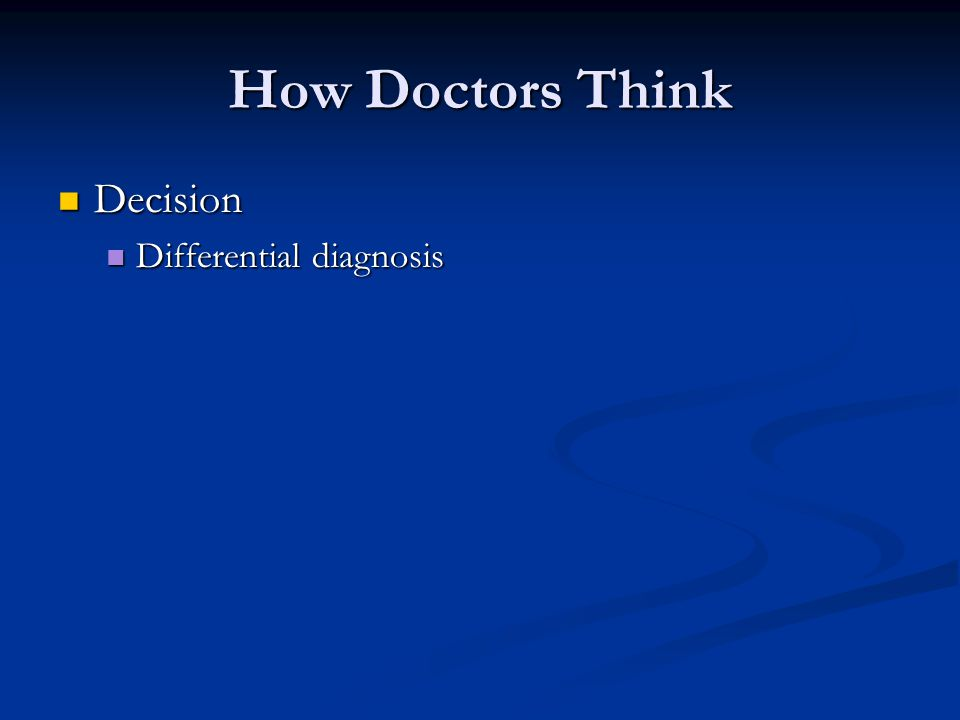 How Doctors Think Decision Decision Differential diagnosis Differential diagnosis Proof Proof Clinical exam Clinical exam Tests Tests