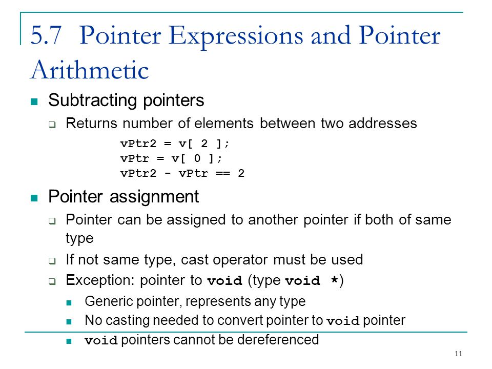 11 5.7Pointer Expressions and Pointer Arithmetic Subtracting pointers  Returns number of elements between two addresses vPtr2 = v[ 2 ]; vPtr = v[ 0 ]; vPtr2 - vPtr == 2 Pointer assignment  Pointer can be assigned to another pointer if both of same type  If not same type, cast operator must be used  Exception: pointer to void (type void * ) Generic pointer, represents any type No casting needed to convert pointer to void pointer void pointers cannot be dereferenced