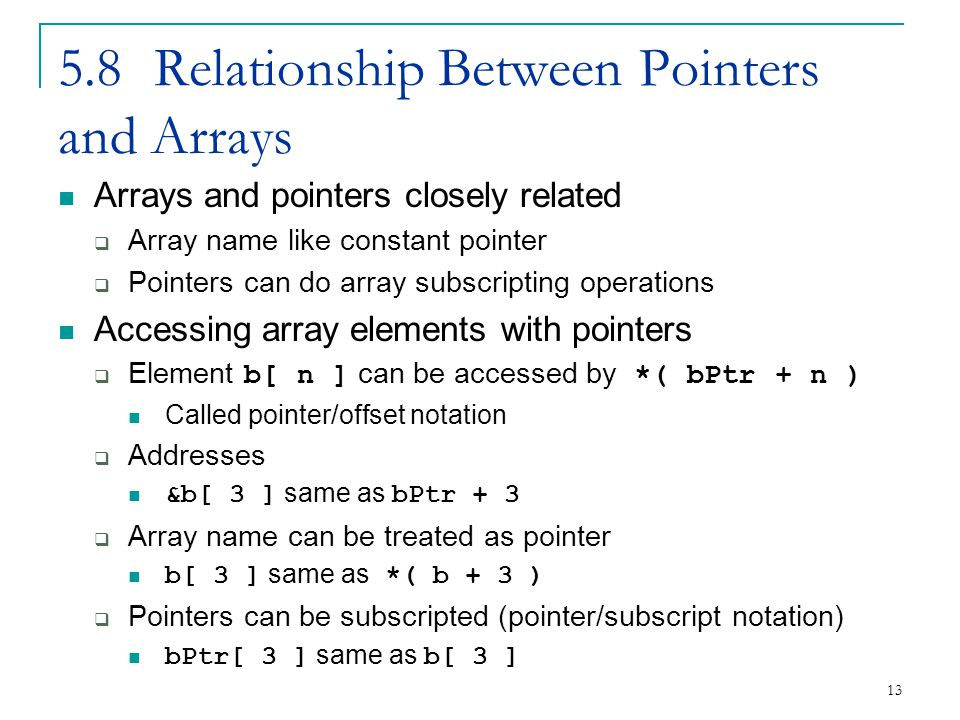 13 5.8Relationship Between Pointers and Arrays Arrays and pointers closely related  Array name like constant pointer  Pointers can do array subscripting operations Accessing array elements with pointers  Element b[ n ] can be accessed by *( bPtr + n ) Called pointer/offset notation  Addresses &b[ 3 ] same as bPtr + 3  Array name can be treated as pointer b[ 3 ] same as *( b + 3 )  Pointers can be subscripted (pointer/subscript notation) bPtr[ 3 ] same as b[ 3 ]