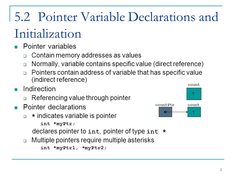 3 5.2Pointer Variable Declarations and Initialization Pointer variables  Contain memory addresses as values  Normally, variable contains specific value (direct reference)  Pointers contain address of variable that has specific value (indirect reference) Indirection  Referencing value through pointer Pointer declarations  * indicates variable is pointer int *myPtr; declares pointer to int, pointer of type int *  Multiple pointers require multiple asterisks int *myPtr1, *myPtr2; count 7 countPtr count 7