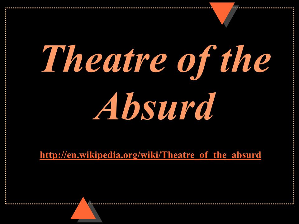 Theatre of the Absurd u Began in post WW II Europe u Grew out of the existentialist viewpoint u Prominent existentialist thinkers –Jean Paul Sartre –Albert Camus