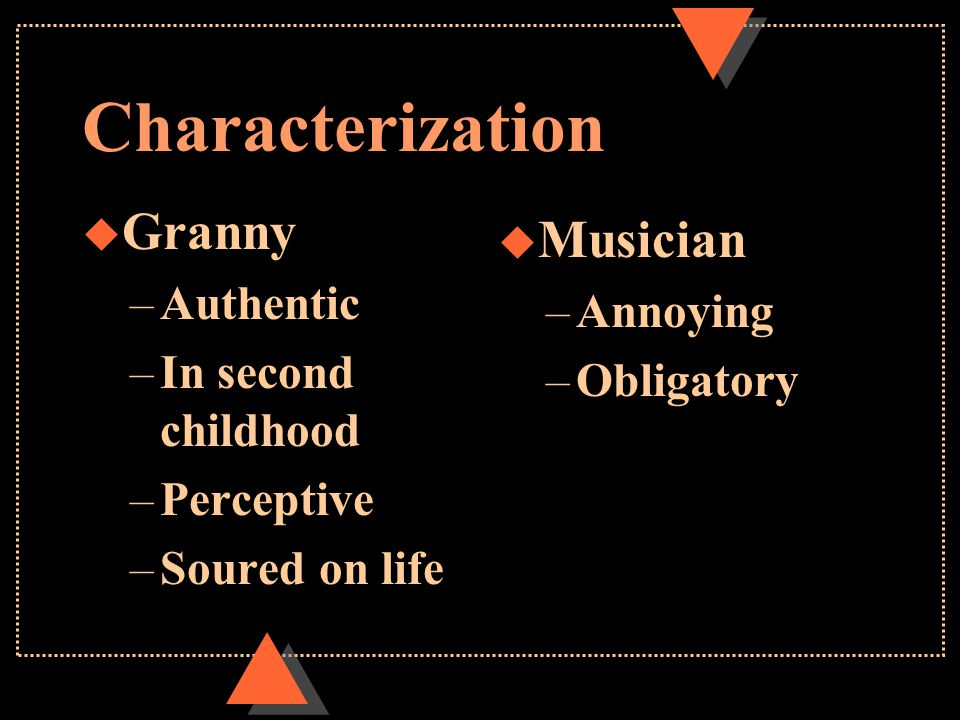 Characterization u Granny –Authentic –In second childhood –Perceptive –Soured on life u Musician –Annoying –Obligatory