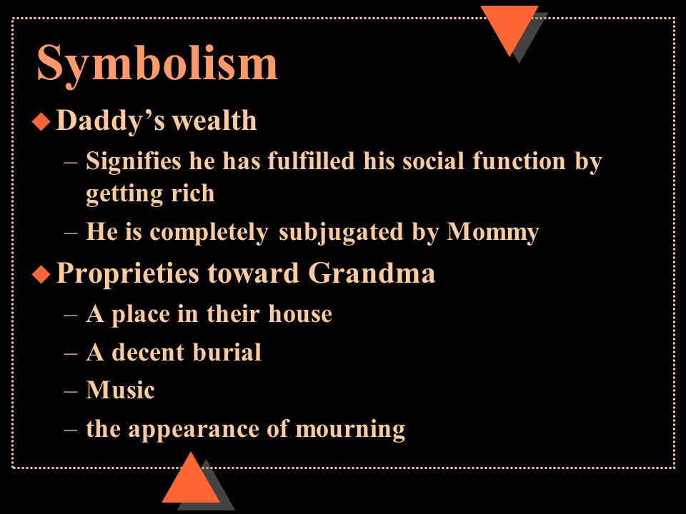 Symbolism u Daddy's wealth –Signifies he has fulfilled his social function by getting rich –He is completely subjugated by Mommy u Proprieties toward Grandma –A place in their house –A decent burial –Music –the appearance of mourning