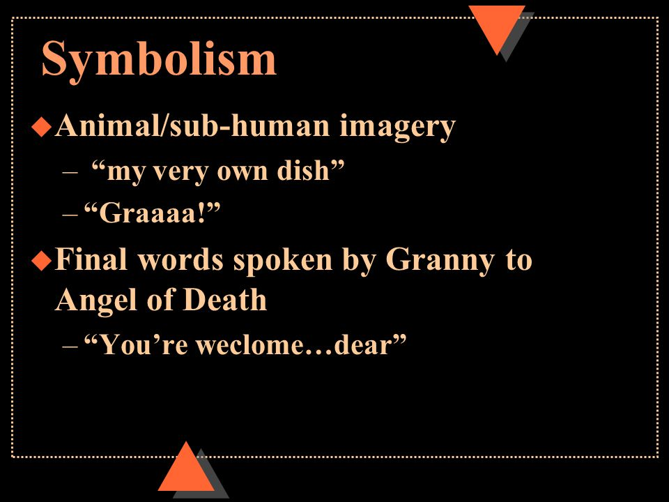 Symbolism u Animal/sub-human imagery – my very own dish – Graaaa! u Final words spoken by Granny to Angel of Death – You're weclome…dear