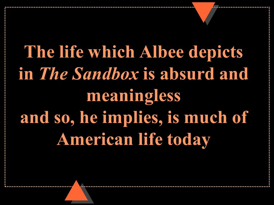 The life which Albee depicts in The Sandbox is absurd and meaningless and so, he implies, is much of American life today