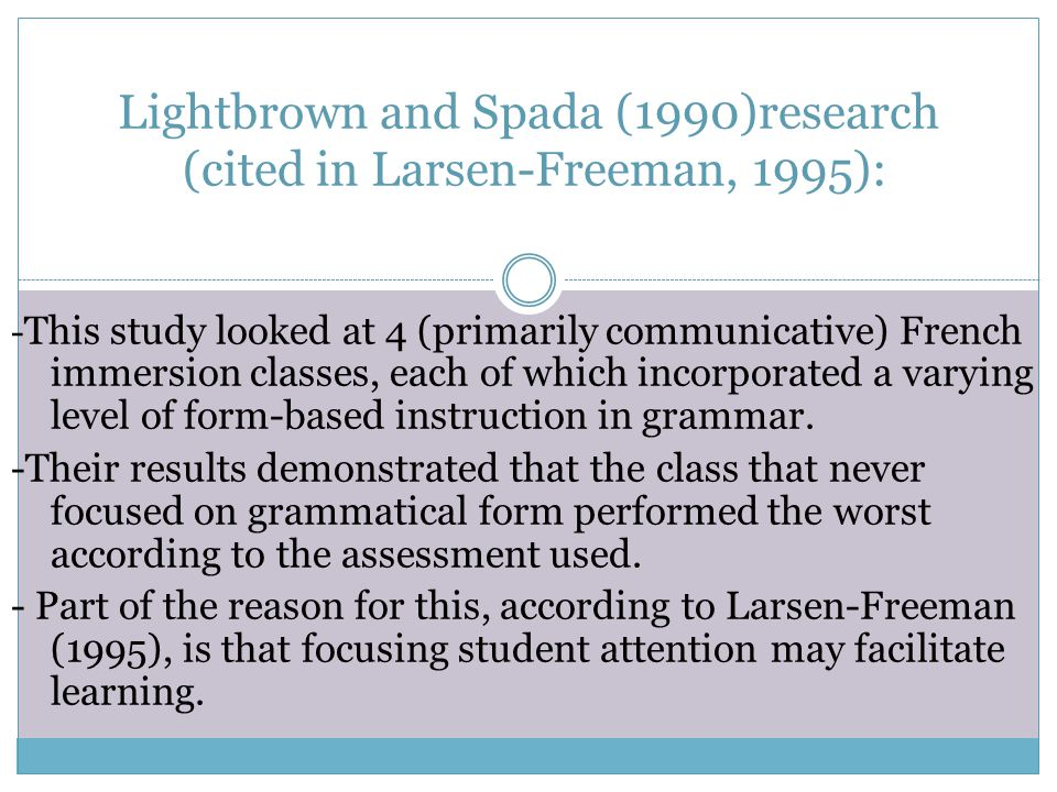 Lightbrown and Spada (1990)research (cited in Larsen-Freeman, 1995): - This study looked at 4 (primarily communicative) French immersion classes, each
