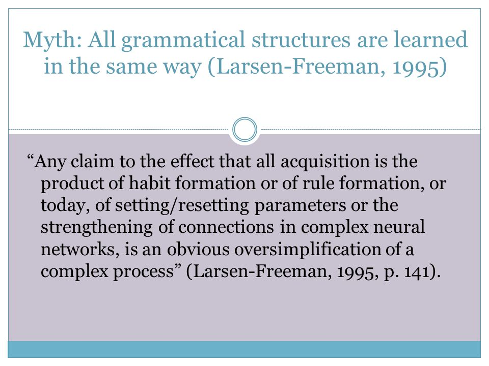"Myth: All grammatical structures are learned in the same way (Larsen-Freeman, 1995) ""Any claim to the effect that all acquisition is the product of ha"