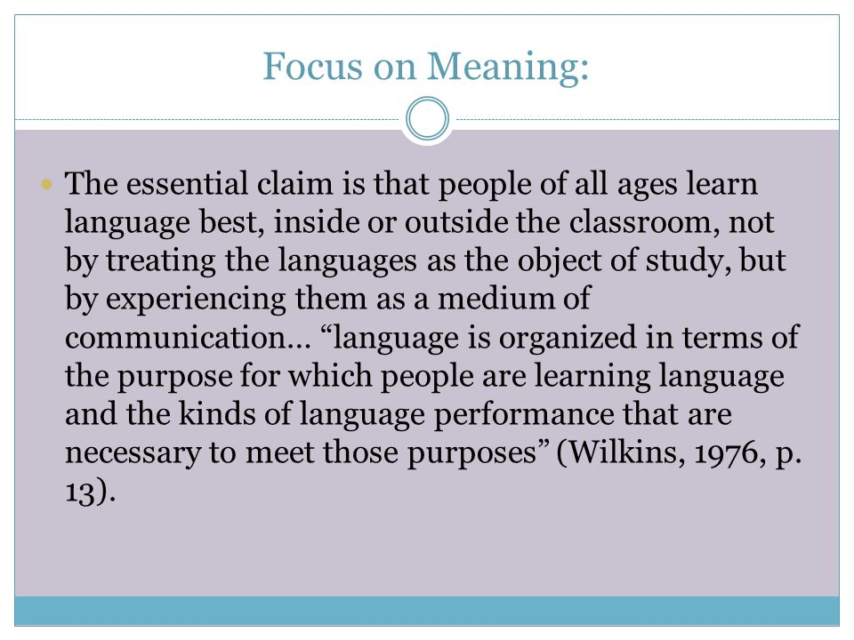 Focus on Meaning: The essential claim is that people of all ages learn language best, inside or outside the classroom, not by treating the languages a