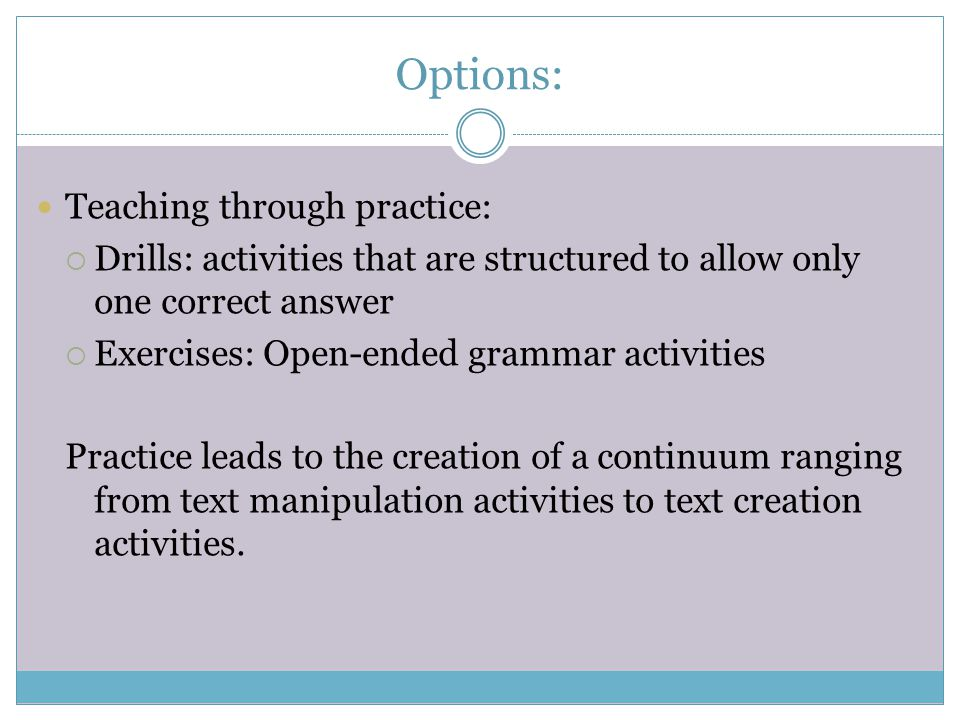 Options: Teaching through practice:  Drills: activities that are structured to allow only one correct answer  Exercises: Open-ended grammar activiti