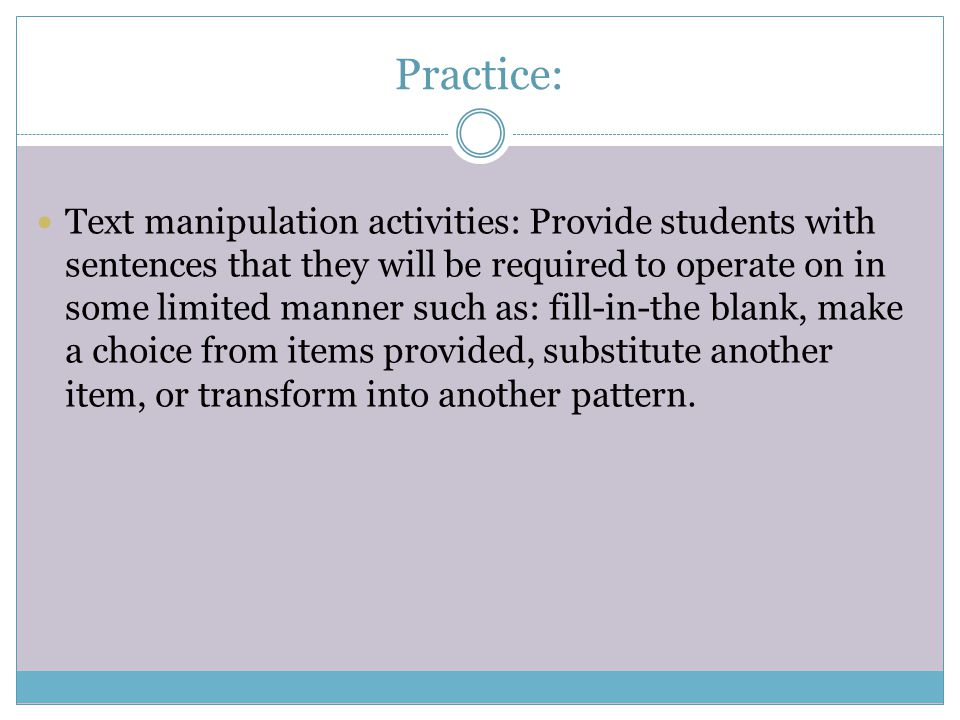 Practice: Text manipulation activities: Provide students with sentences that they will be required to operate on in some limited manner such as: fill-