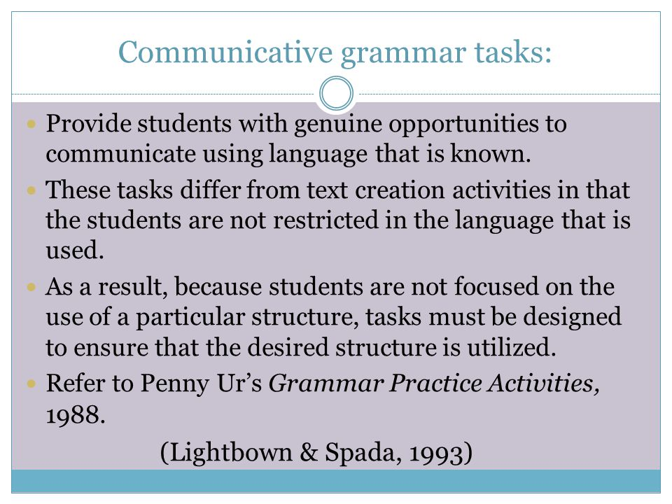 Communicative grammar tasks: Provide students with genuine opportunities to communicate using language that is known. These tasks differ from text cre