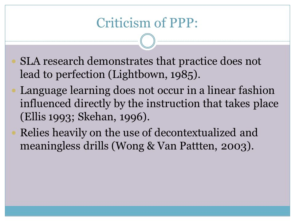 Criticism of PPP: SLA research demonstrates that practice does not lead to perfection (Lightbown, 1985). Language learning does not occur in a linear