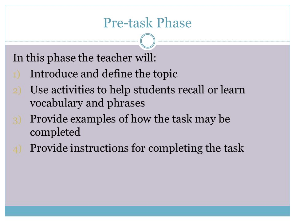 Pre-task Phase In this phase the teacher will: 1) Introduce and define the topic 2) Use activities to help students recall or learn vocabulary and phr