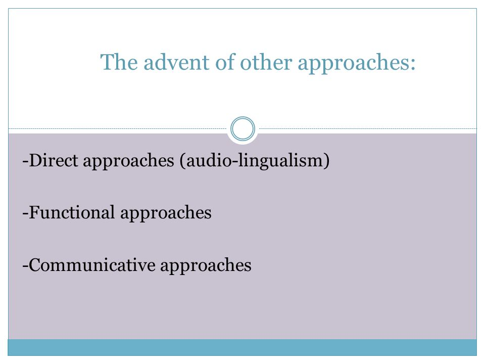 The advent of other approaches: -Direct approaches (audio-lingualism) -Functional approaches -Communicative approaches