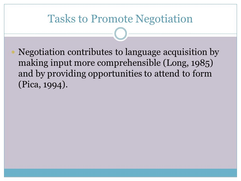 Tasks to Promote Negotiation Negotiation contributes to language acquisition by making input more comprehensible (Long, 1985) and by providing opportu