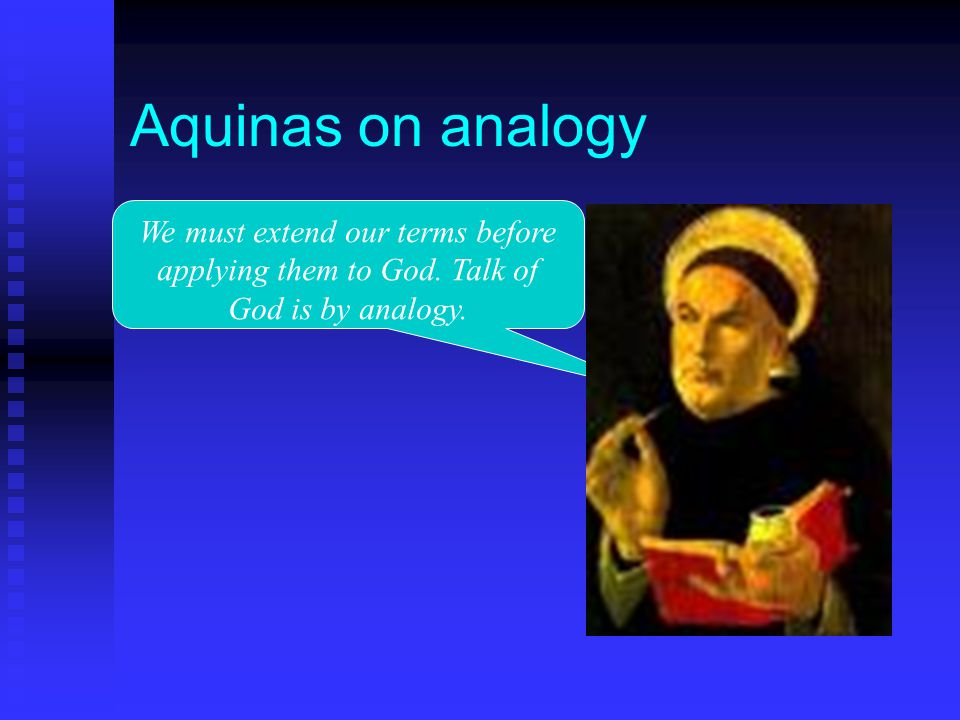 Aquinas on analogy We must extend our terms before applying them to God. Talk of God is by analogy.