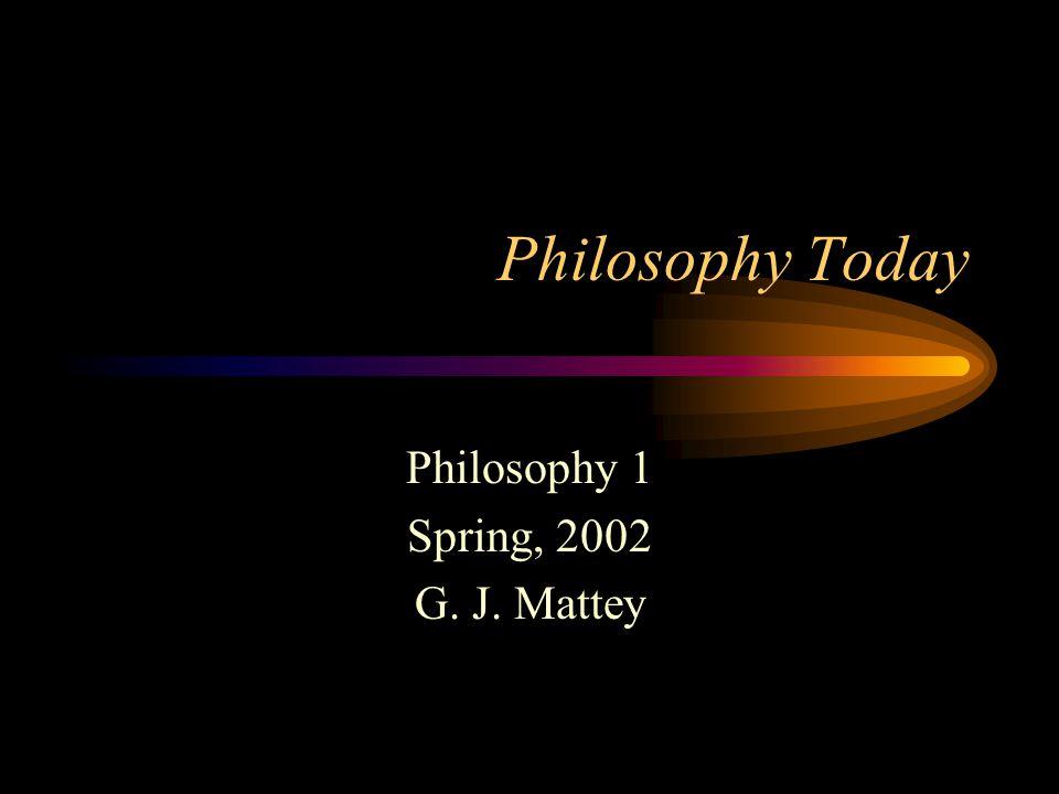 Philosophy Today Philosophy 1 Spring, 2002 G. J. Mattey