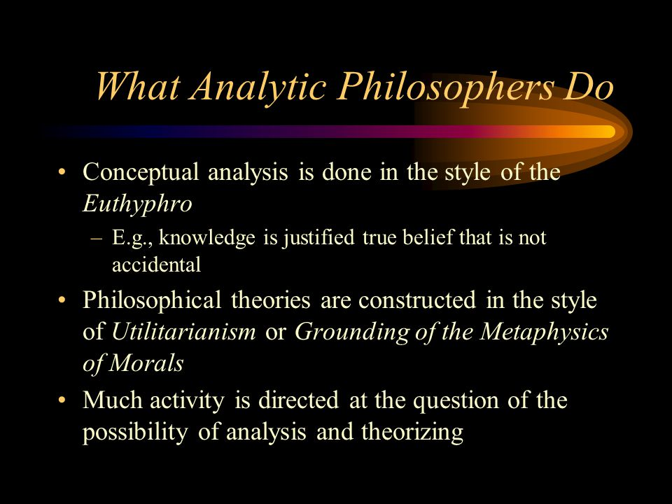 What Analytic Philosophers Do Conceptual analysis is done in the style of the Euthyphro –E.g., knowledge is justified true belief that is not accident