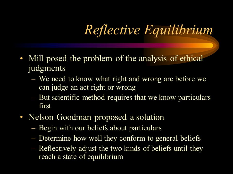 Reflective Equilibrium Mill posed the problem of the analysis of ethical judgments –We need to know what right and wrong are before we can judge an ac