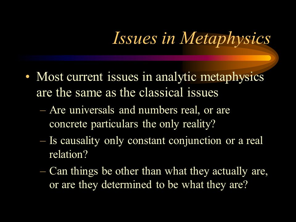 Issues in Metaphysics Most current issues in analytic metaphysics are the same as the classical issues –Are universals and numbers real, or are concre