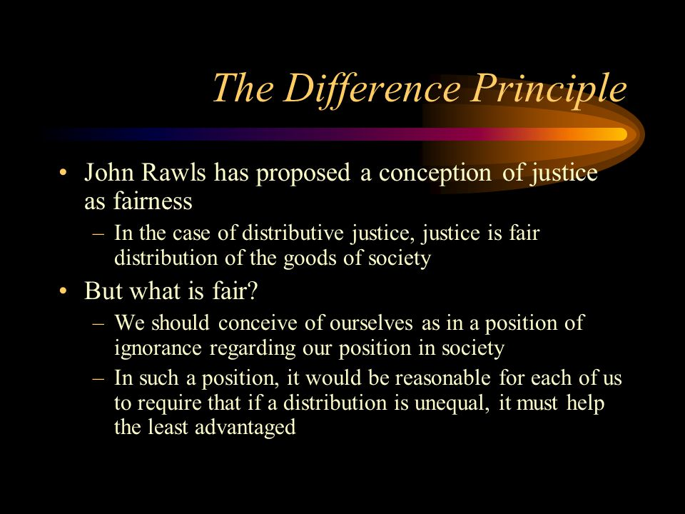 The Difference Principle John Rawls has proposed a conception of justice as fairness –In the case of distributive justice, justice is fair distributio