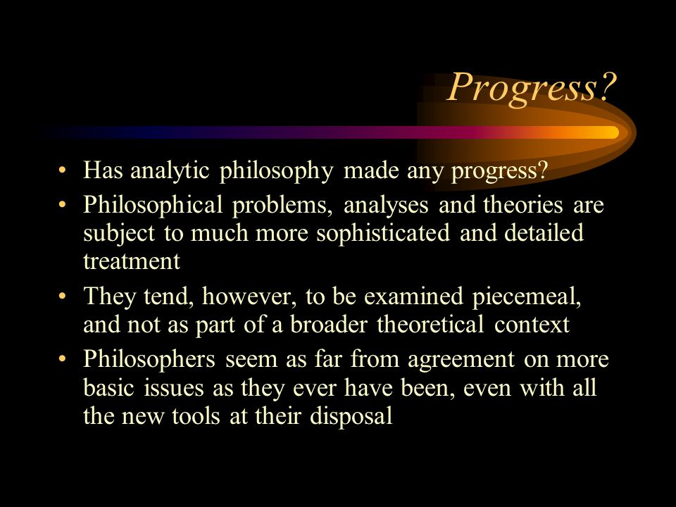 Progress? Has analytic philosophy made any progress? Philosophical problems, analyses and theories are subject to much more sophisticated and detailed